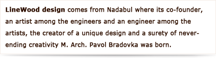 LineWood design comes from Nadabula where its co-founder, an artist among the engineers and an engineer among the artists, the creator of a unique design and a surety of never-ending creativity M. Arch. Pavol Bradovka was born