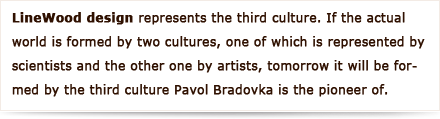 LineWood design represents the third culture. If the actual world is formed by two cultures, one of which is represented by scientists and the other one by artists, tomorrow it will be formed by the third culture Pavol Bradovka is the pioneer of